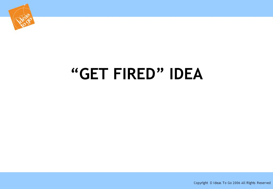 "Copyright © Ideas To Go 2006 All Rights Reserved ""GET FIRED"" IDEA"