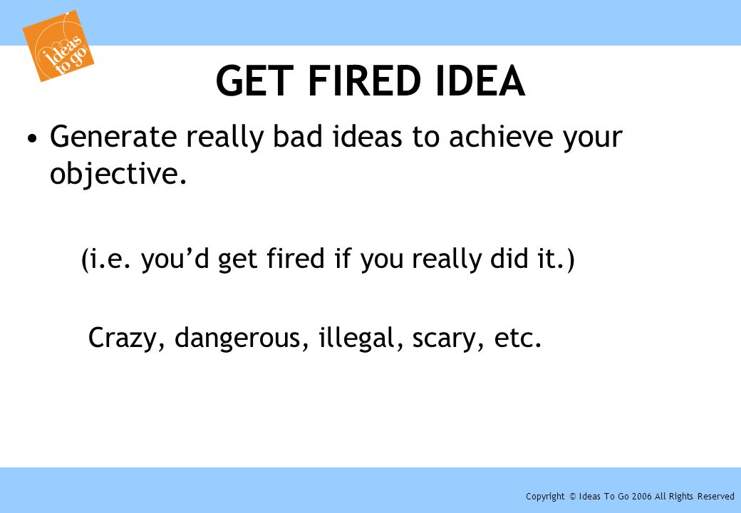 Copyright © Ideas To Go 2006 All Rights Reserved GET FIRED IDEA Generate really bad ideas to achieve your objective. (i.e. you'd get fired if you real