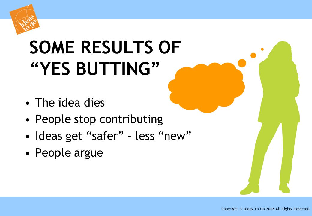 "Copyright © Ideas To Go 2006 All Rights Reserved SOME RESULTS OF ""YES BUTTING"" The idea dies People stop contributing Ideas get ""safer"" - less ""new"" P"