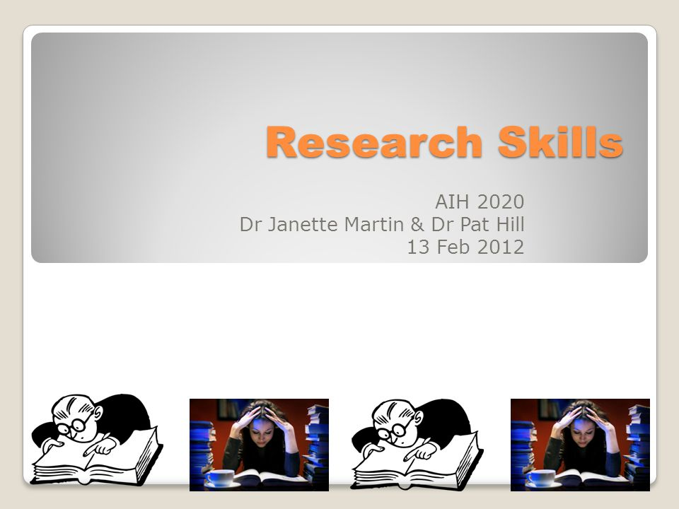 Research Skills AIH 2020 Dr Janette Martin & Dr Pat Hill 13 Feb 2012