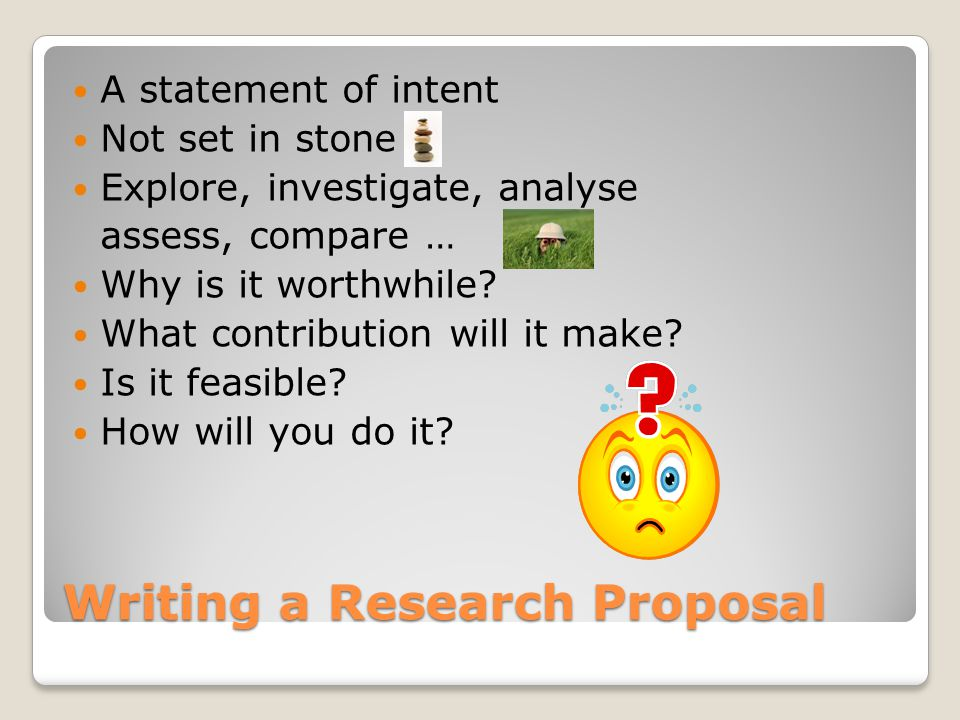 Writing a Research Proposal A statement of intent Not set in stone Explore, investigate, analyse assess, compare … Why is it worthwhile.
