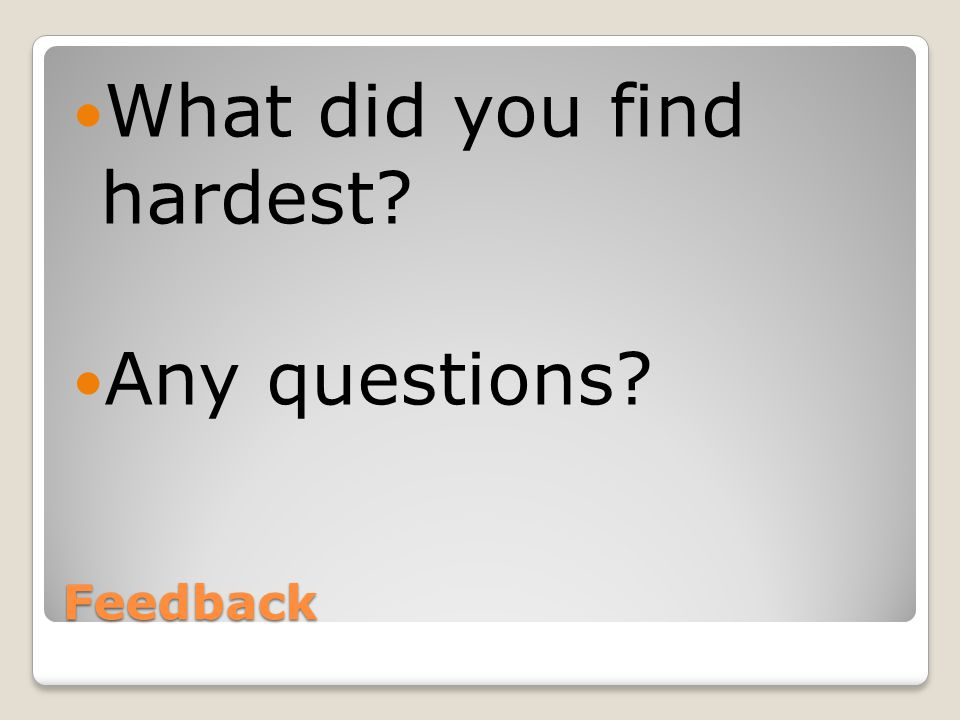 Feedback What did you find hardest Any questions