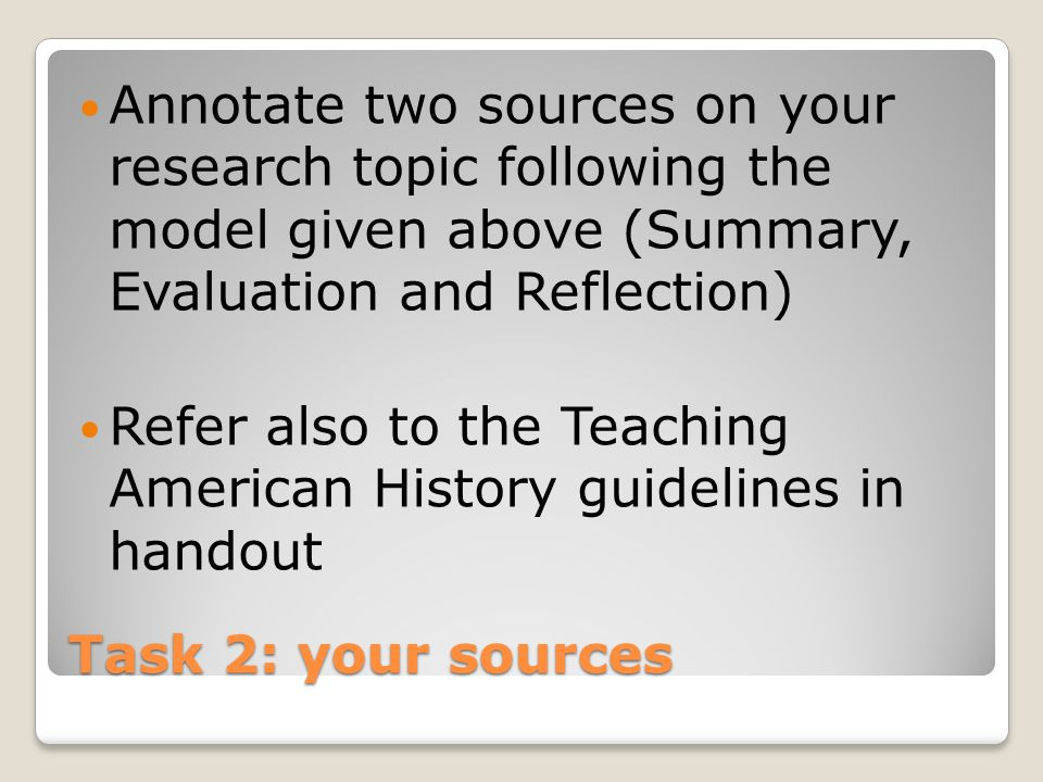 Task 2: your sources Annotate two sources on your research topic following the model given above (Summary, Evaluation and Reflection) Refer also to the Teaching American History guidelines in handout
