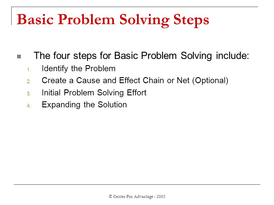 © Center For Advantage - 2005 Basic Problem Solving Steps The four steps for Basic Problem Solving include: 1. Identify the Problem 2. Create a Cause