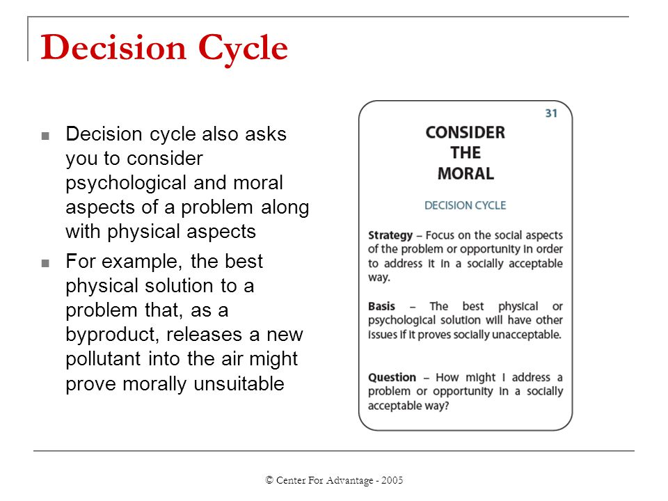 © Center For Advantage - 2005 Decision Cycle Decision cycle also asks you to consider psychological and moral aspects of a problem along with physical aspects For example, the best physical solution to a problem that, as a byproduct, releases a new pollutant into the air might prove morally unsuitable