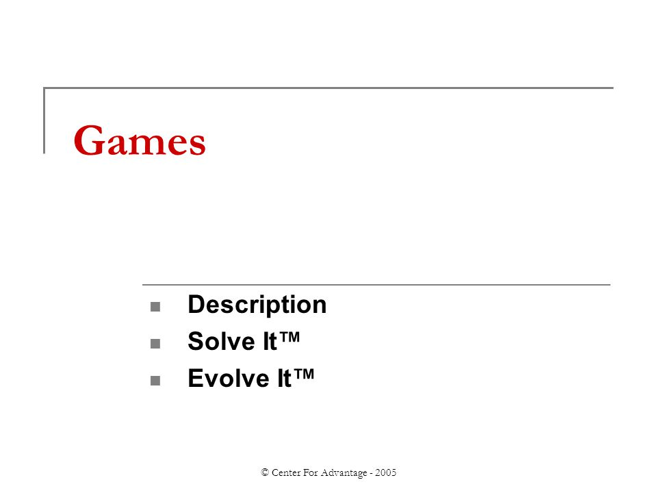 © Center For Advantage - 2005 Games Description Solve It™ Evolve It™