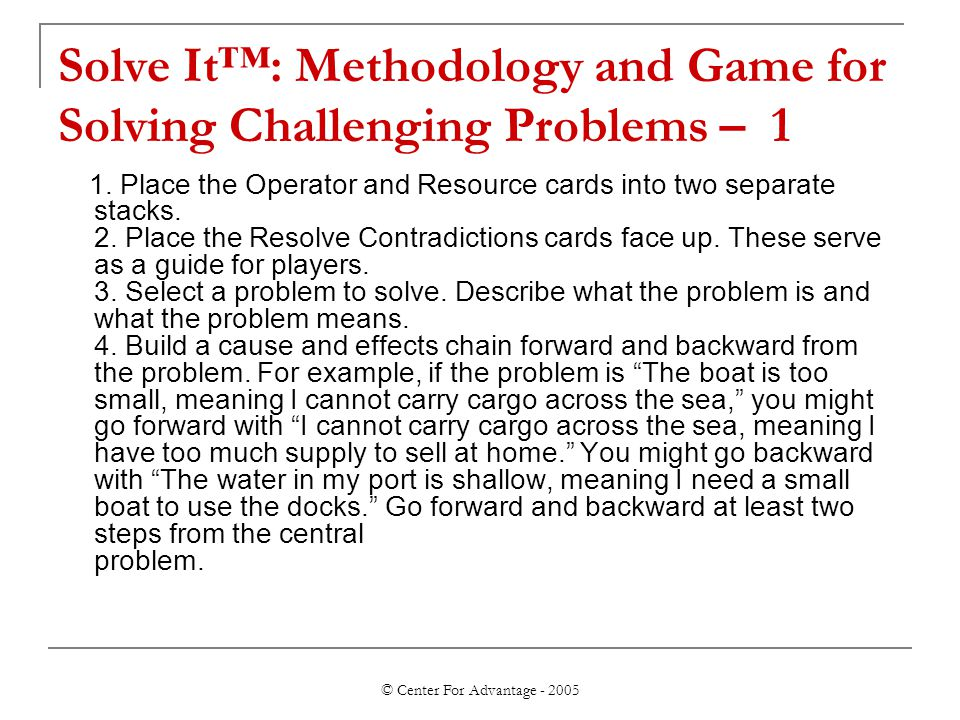© Center For Advantage - 2005 Solve It™: Methodology and Game for Solving Challenging Problems – 1 1.
