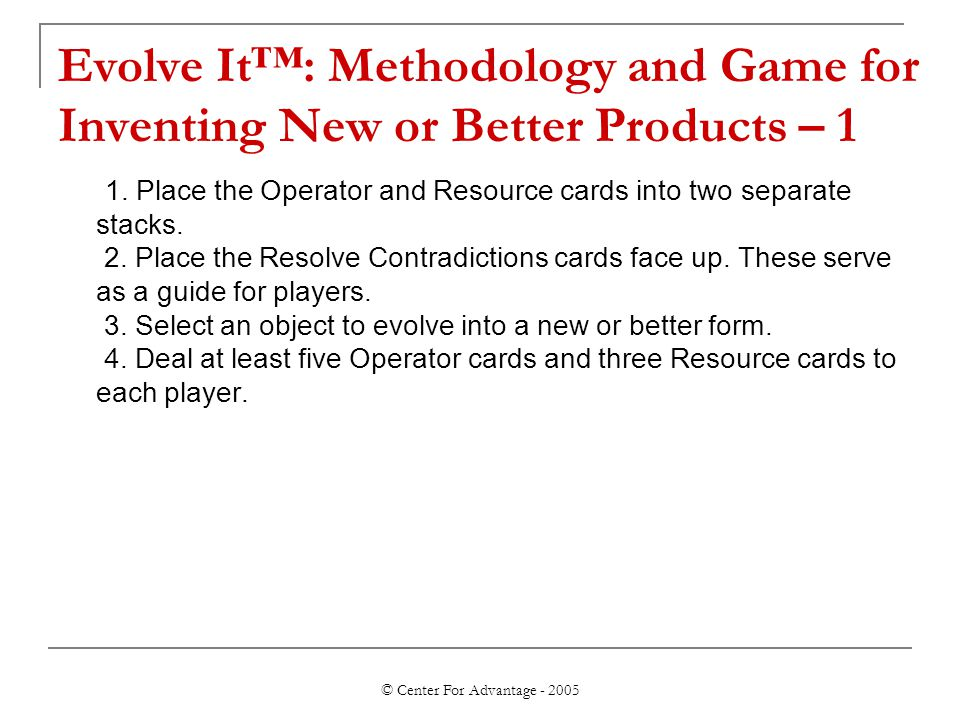 © Center For Advantage - 2005 Evolve It™: Methodology and Game for Inventing New or Better Products – 1 1. Place the Operator and Resource cards into