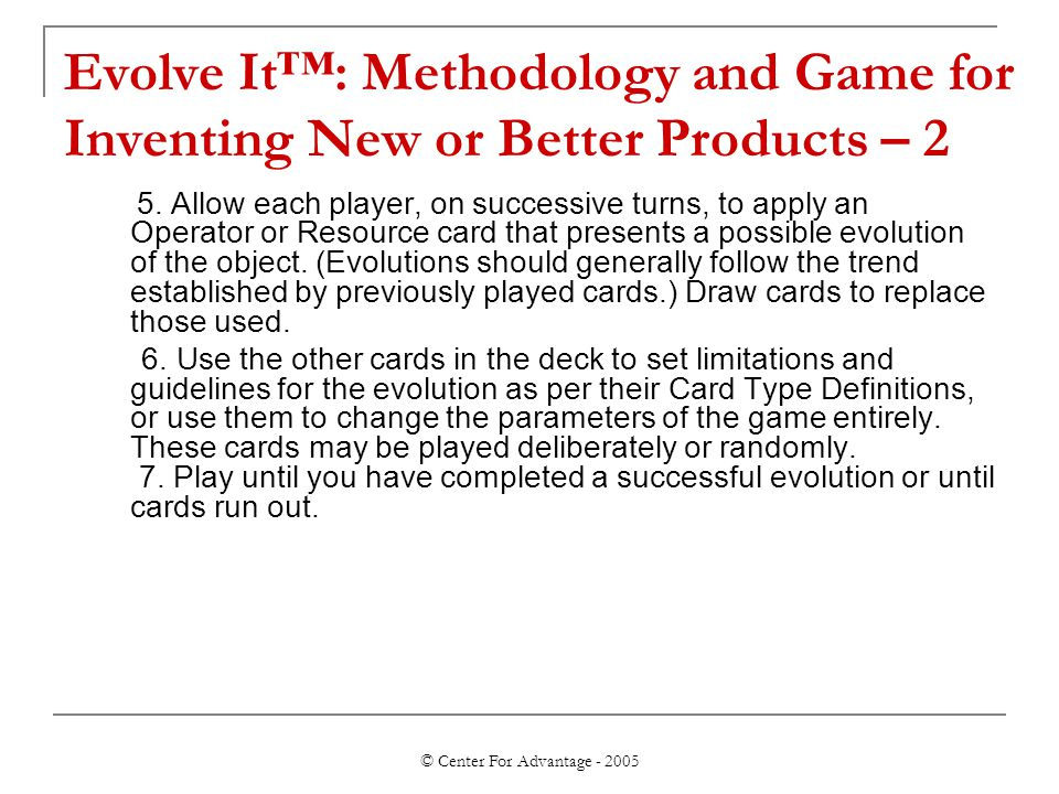 © Center For Advantage - 2005 Evolve It™: Methodology and Game for Inventing New or Better Products – 2 5.
