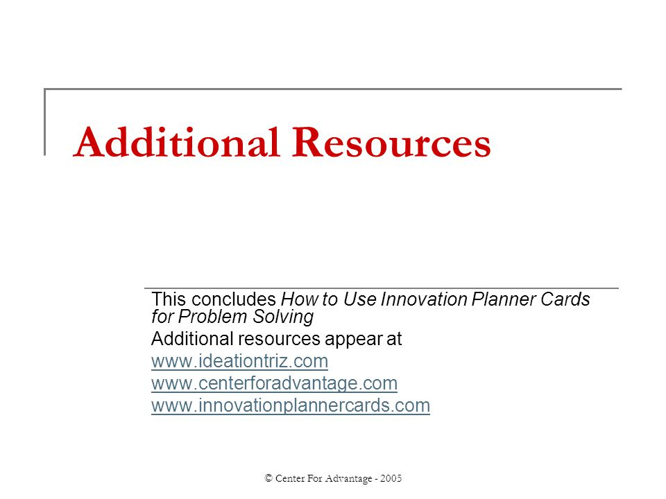 © Center For Advantage - 2005 Additional Resources This concludes How to Use Innovation Planner Cards for Problem Solving Additional resources appear