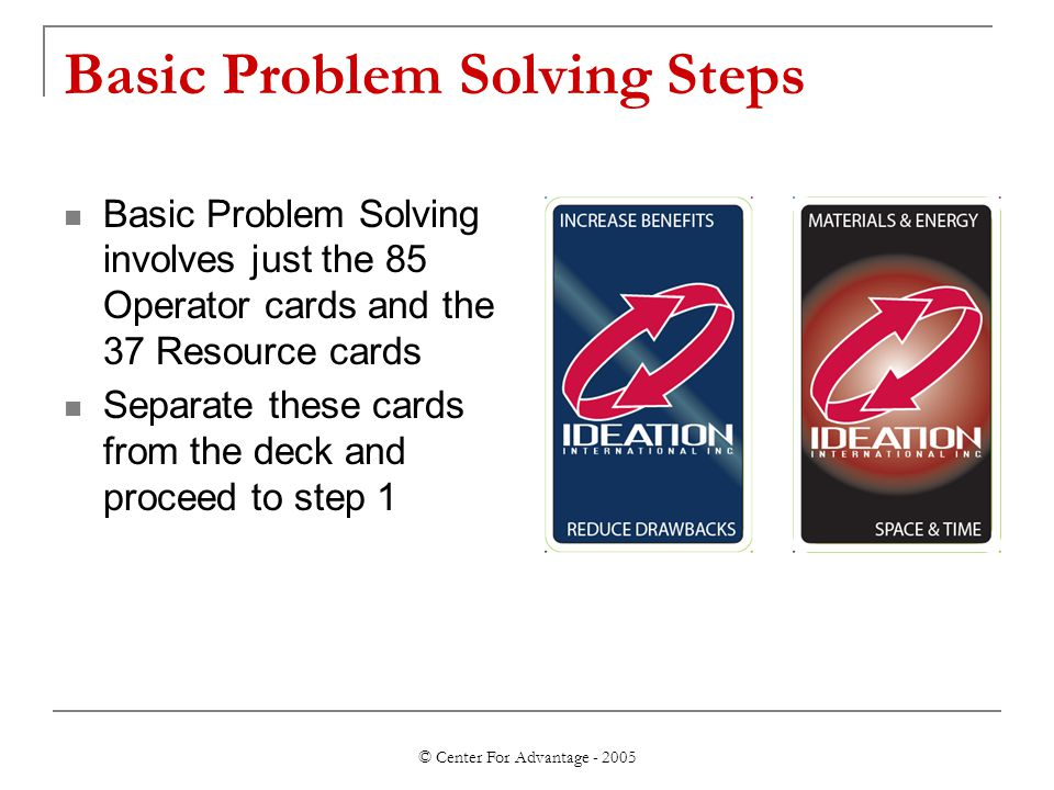 © Center For Advantage - 2005 Basic Problem Solving Steps Basic Problem Solving involves just the 85 Operator cards and the 37 Resource cards Separate these cards from the deck and proceed to step 1
