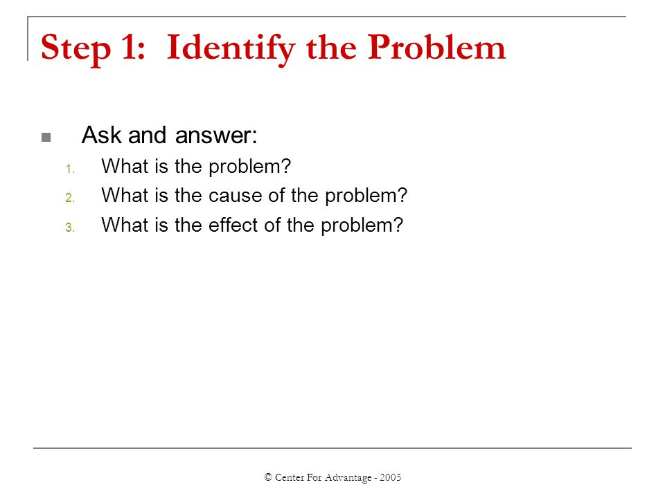 © Center For Advantage - 2005 Step 1: Identify the Problem Ask and answer: 1.