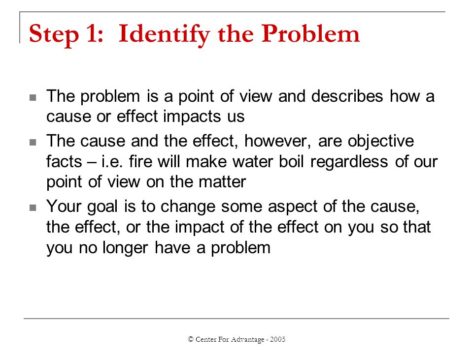 © Center For Advantage - 2005 Step 1: Identify the Problem The problem is a point of view and describes how a cause or effect impacts us The cause and
