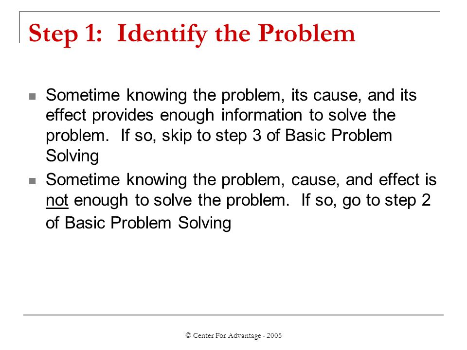 © Center For Advantage - 2005 Step 1: Identify the Problem Sometime knowing the problem, its cause, and its effect provides enough information to solve the problem.