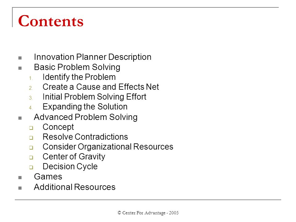© Center For Advantage - 2005 Contents Innovation Planner Description Basic Problem Solving 1. Identify the Problem 2. Create a Cause and Effects Net