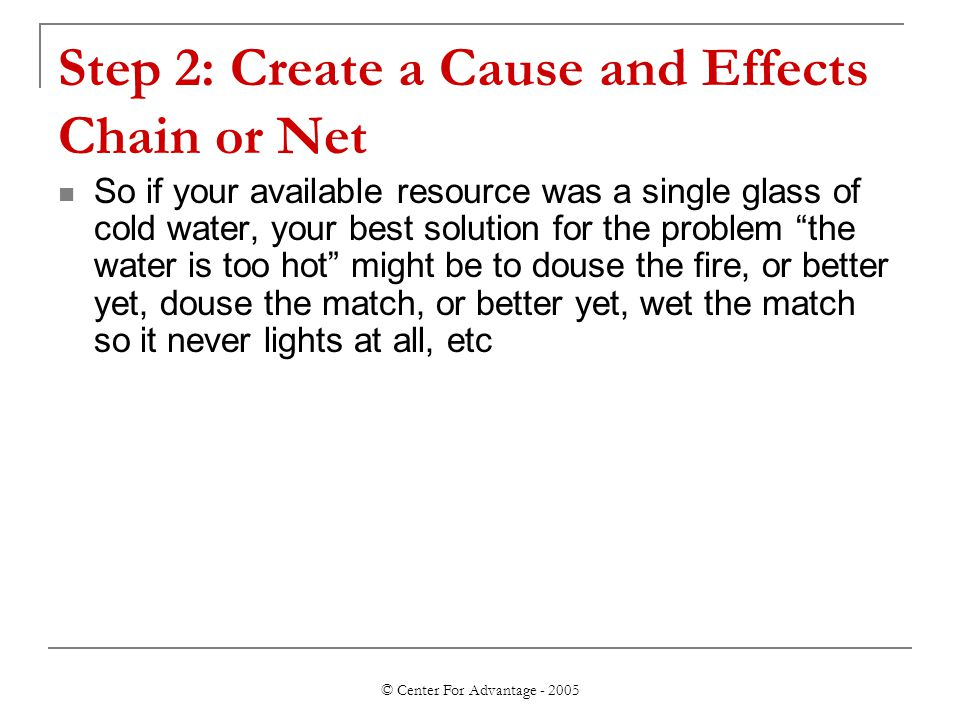© Center For Advantage - 2005 Step 2: Create a Cause and Effects Chain or Net So if your available resource was a single glass of cold water, your best solution for the problem the water is too hot might be to douse the fire, or better yet, douse the match, or better yet, wet the match so it never lights at all, etc