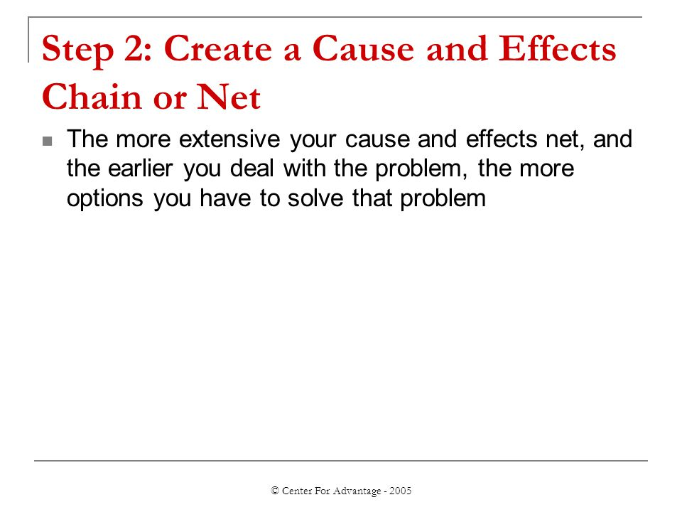 © Center For Advantage - 2005 Step 2: Create a Cause and Effects Chain or Net The more extensive your cause and effects net, and the earlier you deal with the problem, the more options you have to solve that problem