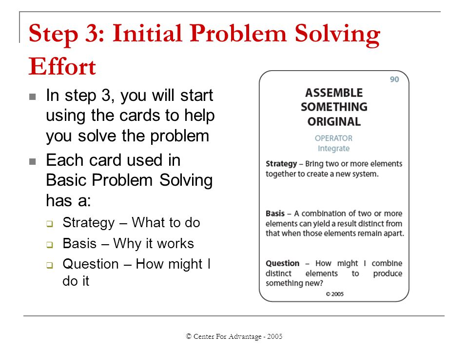 © Center For Advantage - 2005 Step 3: Initial Problem Solving Effort In step 3, you will start using the cards to help you solve the problem Each card used in Basic Problem Solving has a:  Strategy – What to do  Basis – Why it works  Question – How might I do it