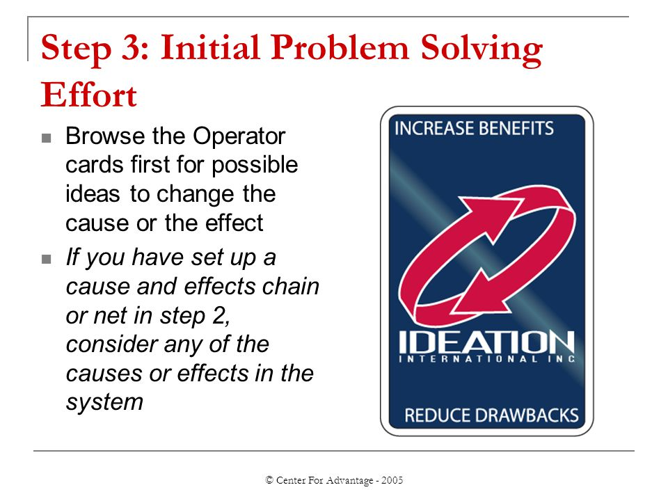 © Center For Advantage - 2005 Step 3: Initial Problem Solving Effort Browse the Operator cards first for possible ideas to change the cause or the eff