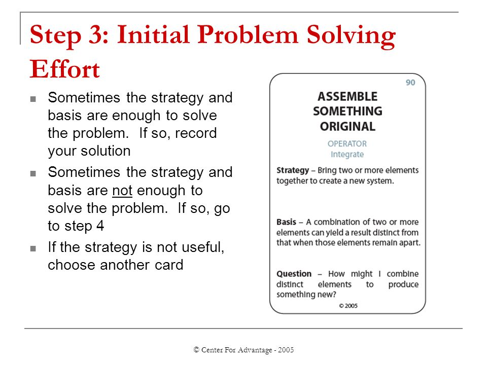 © Center For Advantage - 2005 Step 3: Initial Problem Solving Effort Sometimes the strategy and basis are enough to solve the problem. If so, record y
