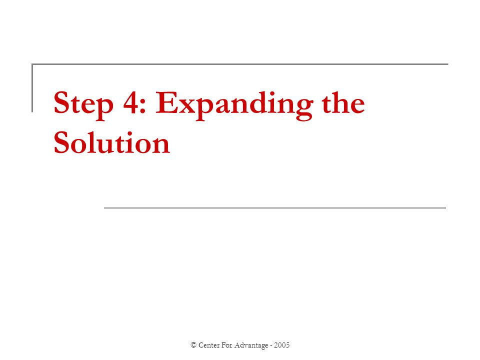 © Center For Advantage - 2005 Step 4: Expanding the Solution
