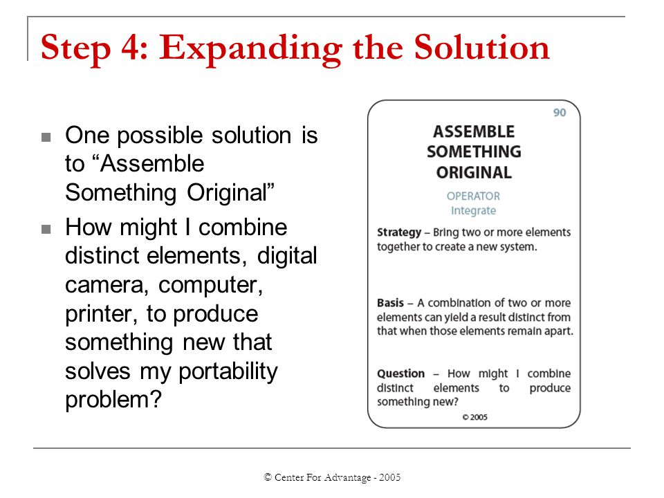 © Center For Advantage - 2005 Step 4: Expanding the Solution One possible solution is to Assemble Something Original How might I combine distinct elements, digital camera, computer, printer, to produce something new that solves my portability problem