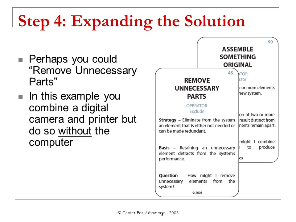 © Center For Advantage - 2005 Step 4: Expanding the Solution Perhaps you could Remove Unnecessary Parts In this example you combine a digital camera and printer but do so without the computer