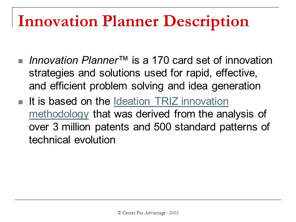 © Center For Advantage - 2005 Innovation Planner Description Innovation Planner™ is a 170 card set of innovation strategies and solutions used for rapid, effective, and efficient problem solving and idea generation It is based on the Ideation TRIZ innovation methodology that was derived from the analysis of over 3 million patents and 500 standard patterns of technical evolutionIdeation TRIZ innovation methodology