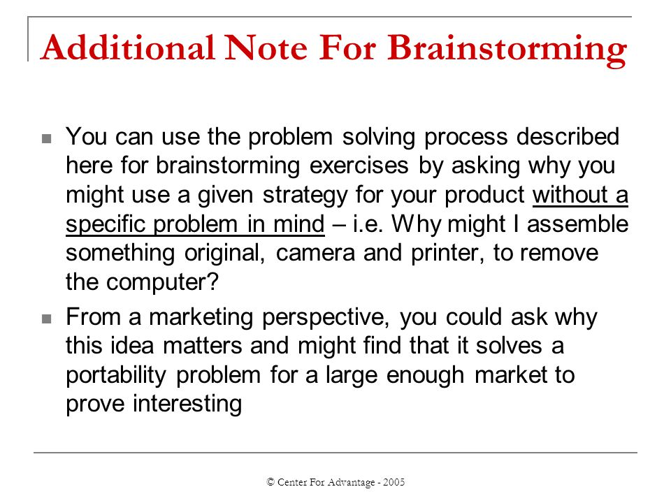 © Center For Advantage - 2005 Additional Note For Brainstorming You can use the problem solving process described here for brainstorming exercises by asking why you might use a given strategy for your product without a specific problem in mind – i.e.