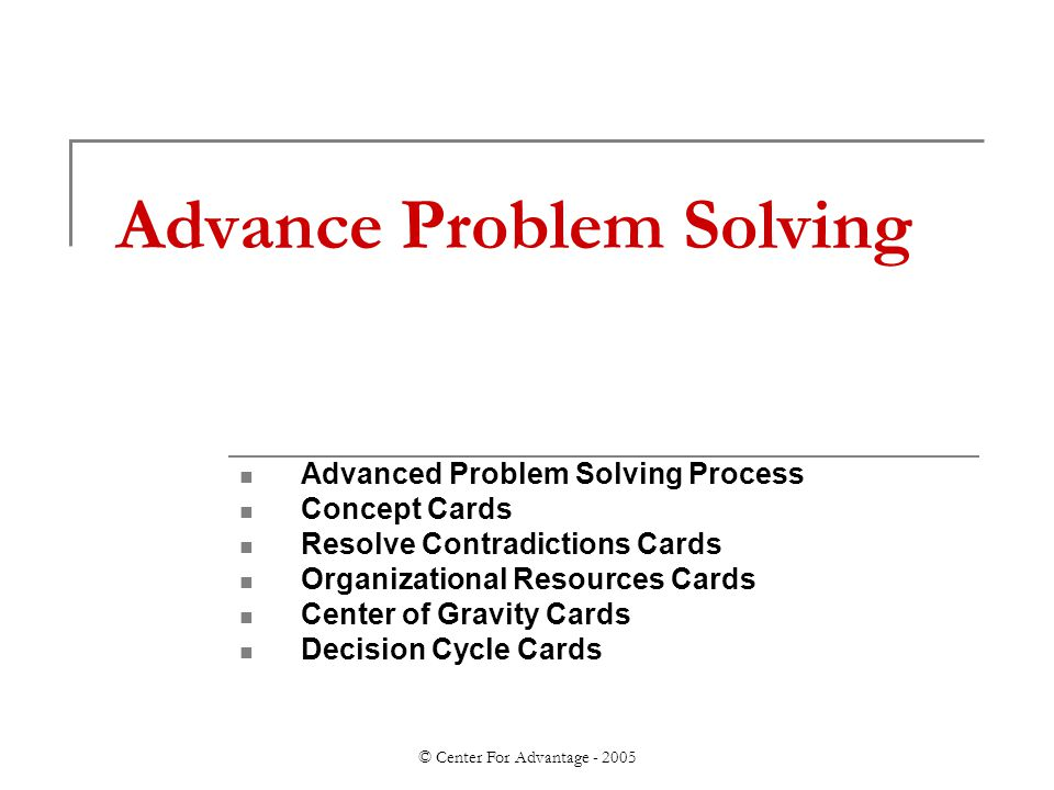 © Center For Advantage - 2005 Advance Problem Solving Advanced Problem Solving Process Concept Cards Resolve Contradictions Cards Organizational Resources Cards Center of Gravity Cards Decision Cycle Cards