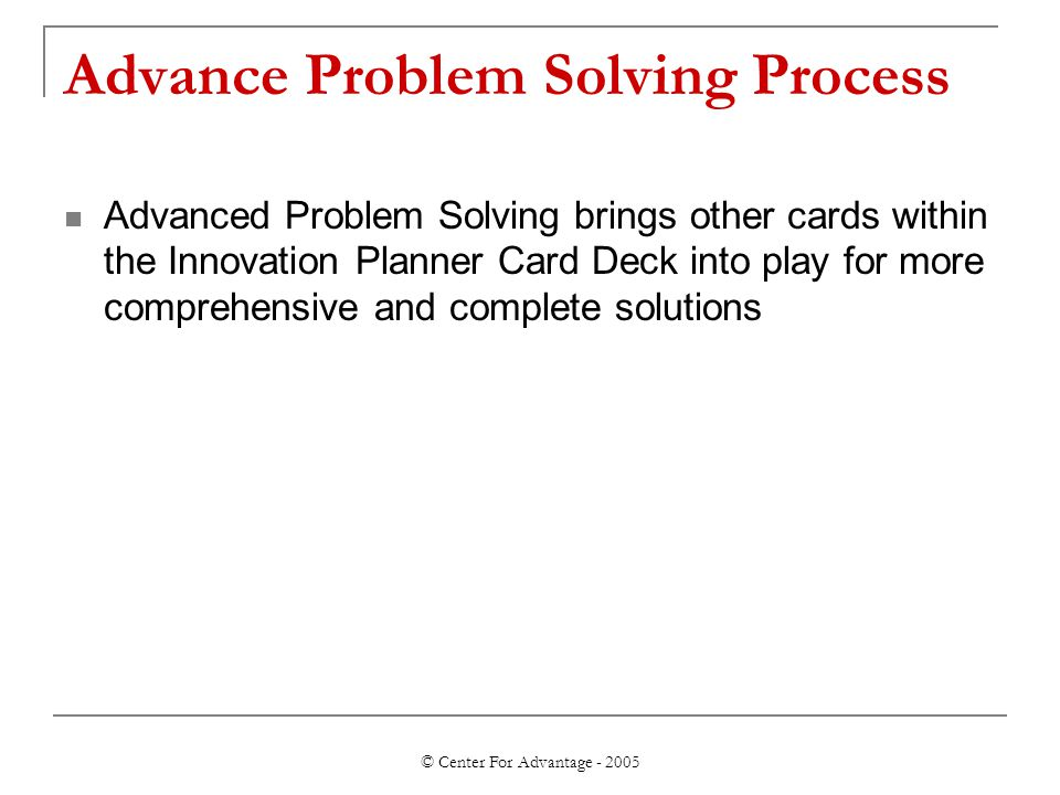 © Center For Advantage - 2005 Advance Problem Solving Process Advanced Problem Solving brings other cards within the Innovation Planner Card Deck into play for more comprehensive and complete solutions