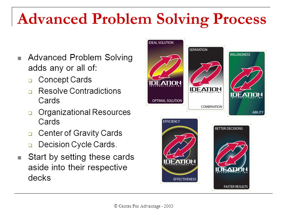 © Center For Advantage - 2005 Advanced Problem Solving Process Advanced Problem Solving adds any or all of:  Concept Cards  Resolve Contradictions C
