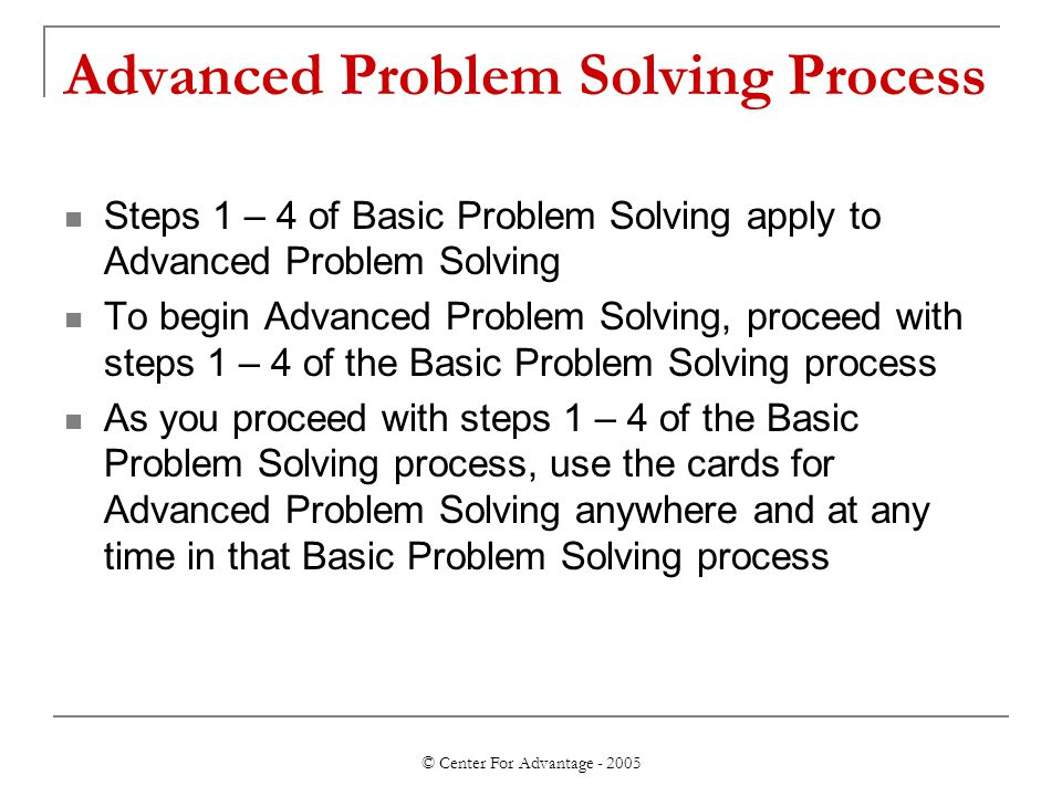 © Center For Advantage - 2005 Advanced Problem Solving Process Steps 1 – 4 of Basic Problem Solving apply to Advanced Problem Solving To begin Advanced Problem Solving, proceed with steps 1 – 4 of the Basic Problem Solving process As you proceed with steps 1 – 4 of the Basic Problem Solving process, use the cards for Advanced Problem Solving anywhere and at any time in that Basic Problem Solving process