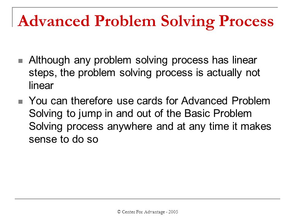 © Center For Advantage - 2005 Advanced Problem Solving Process Although any problem solving process has linear steps, the problem solving process is actually not linear You can therefore use cards for Advanced Problem Solving to jump in and out of the Basic Problem Solving process anywhere and at any time it makes sense to do so