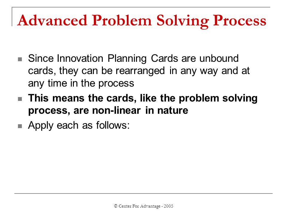 © Center For Advantage - 2005 Advanced Problem Solving Process Since Innovation Planning Cards are unbound cards, they can be rearranged in any way and at any time in the process This means the cards, like the problem solving process, are non-linear in nature Apply each as follows: