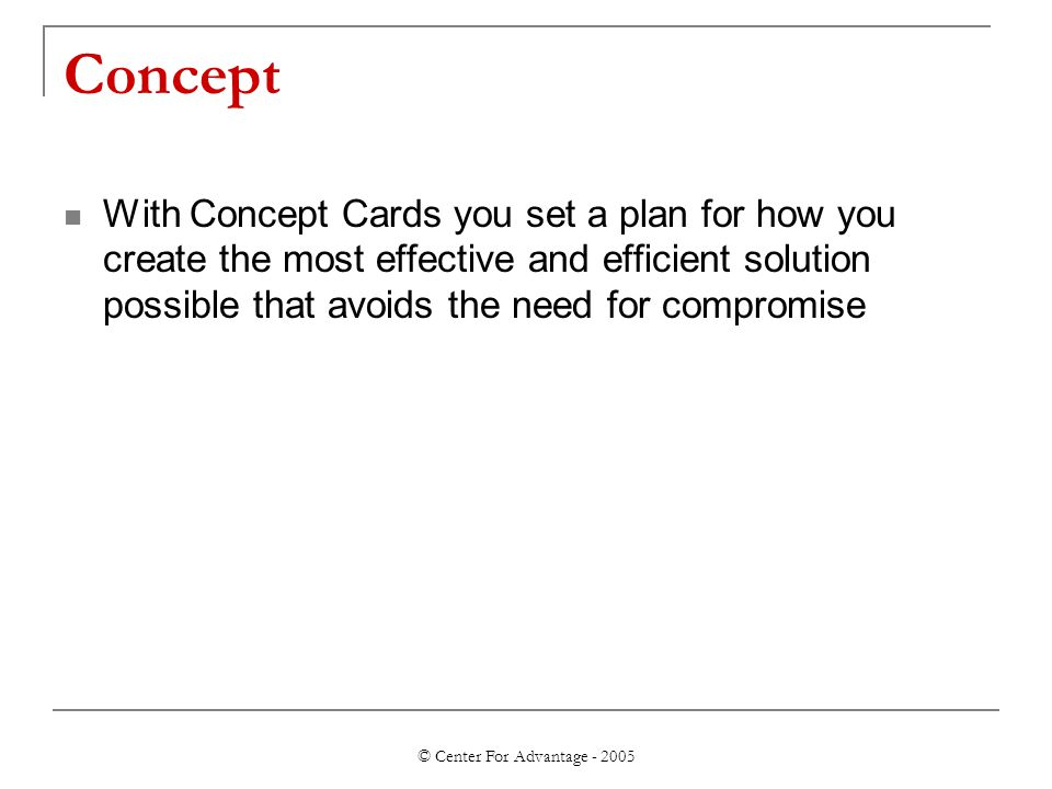 © Center For Advantage - 2005 Concept With Concept Cards you set a plan for how you create the most effective and efficient solution possible that avoids the need for compromise