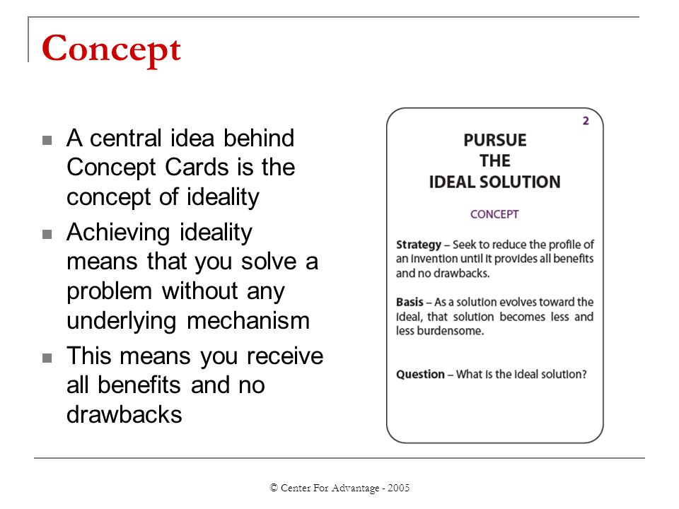 © Center For Advantage - 2005 Concept A central idea behind Concept Cards is the concept of ideality Achieving ideality means that you solve a problem without any underlying mechanism This means you receive all benefits and no drawbacks