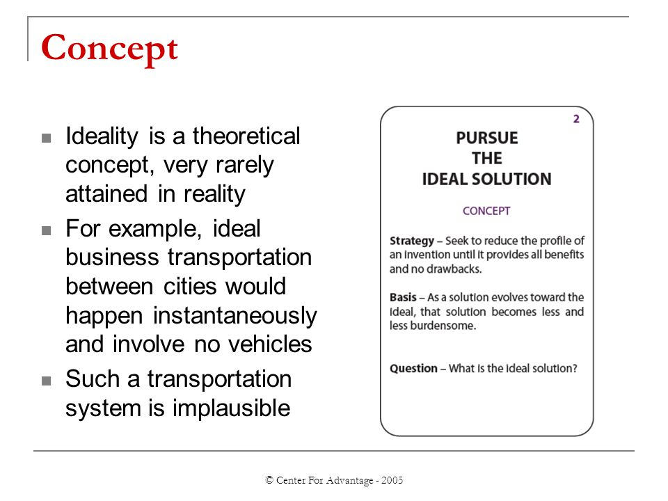 © Center For Advantage - 2005 Concept Ideality is a theoretical concept, very rarely attained in reality For example, ideal business transportation between cities would happen instantaneously and involve no vehicles Such a transportation system is implausible