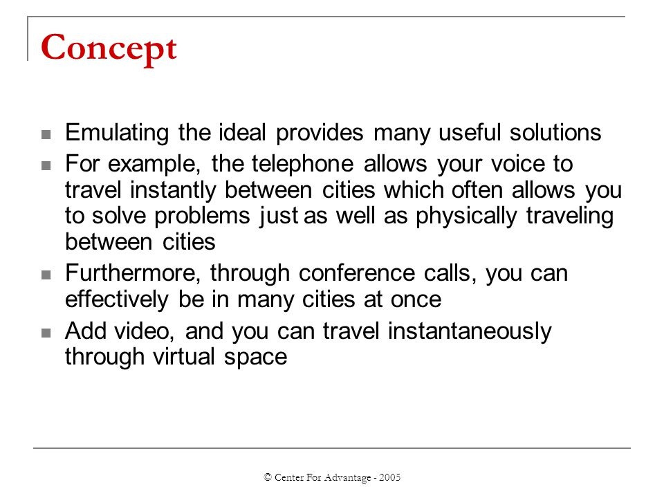 © Center For Advantage - 2005 Concept Emulating the ideal provides many useful solutions For example, the telephone allows your voice to travel instantly between cities which often allows you to solve problems just as well as physically traveling between cities Furthermore, through conference calls, you can effectively be in many cities at once Add video, and you can travel instantaneously through virtual space