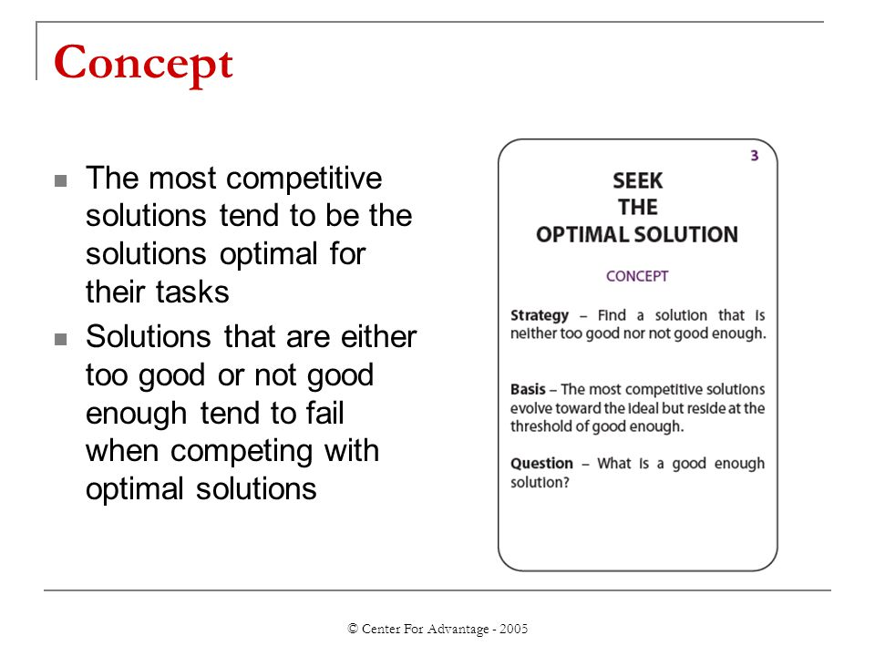 © Center For Advantage - 2005 Concept The most competitive solutions tend to be the solutions optimal for their tasks Solutions that are either too go