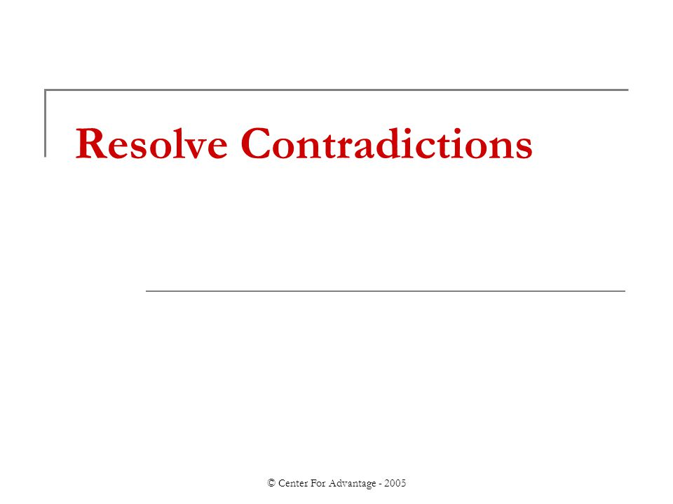 © Center For Advantage - 2005 Resolve Contradictions