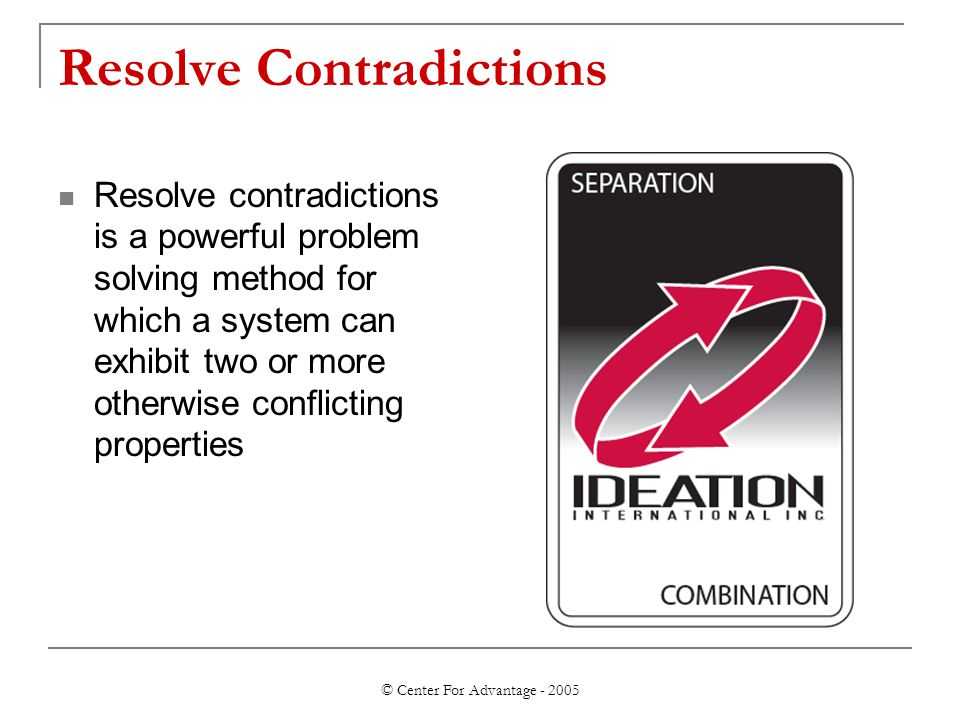 © Center For Advantage - 2005 Resolve Contradictions Resolve contradictions is a powerful problem solving method for which a system can exhibit two or more otherwise conflicting properties