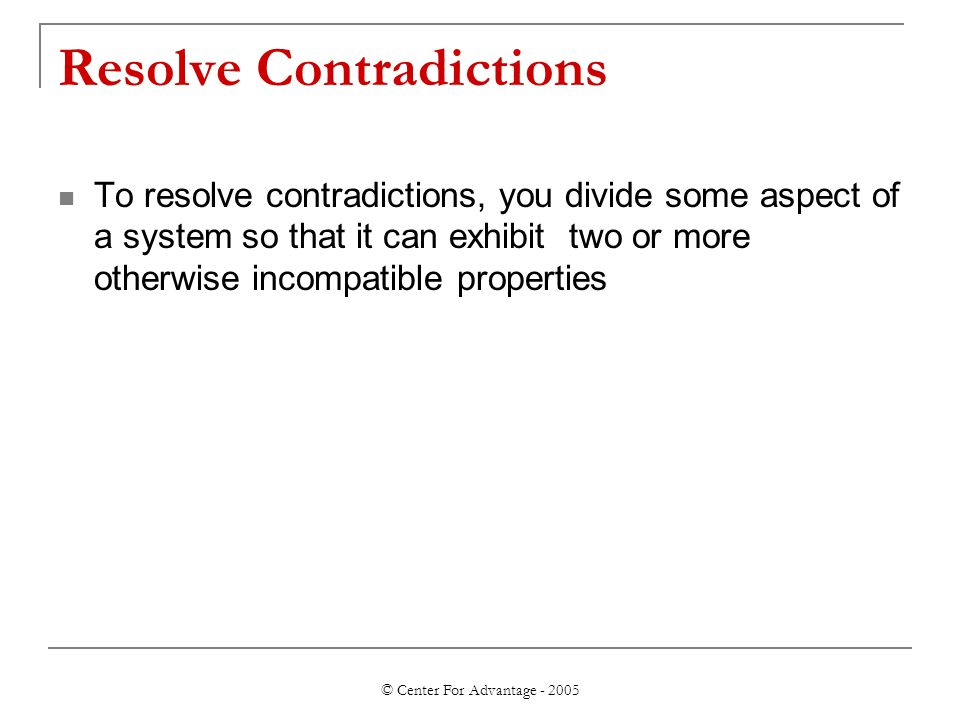 © Center For Advantage - 2005 Resolve Contradictions To resolve contradictions, you divide some aspect of a system so that it can exhibit two or more otherwise incompatible properties