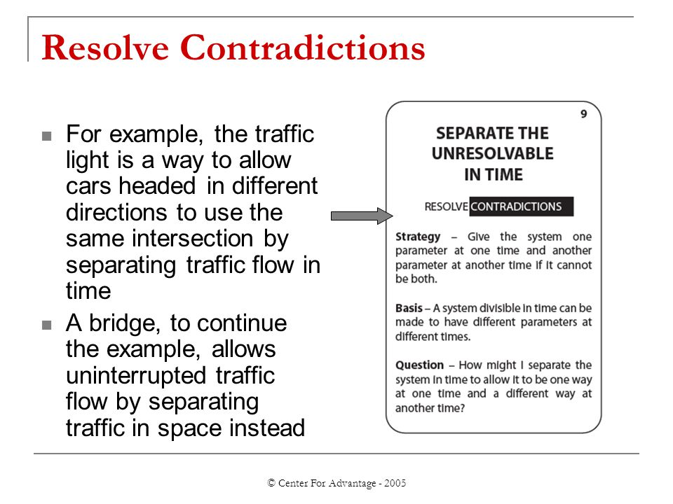 © Center For Advantage - 2005 Resolve Contradictions For example, the traffic light is a way to allow cars headed in different directions to use the same intersection by separating traffic flow in time A bridge, to continue the example, allows uninterrupted traffic flow by separating traffic in space instead