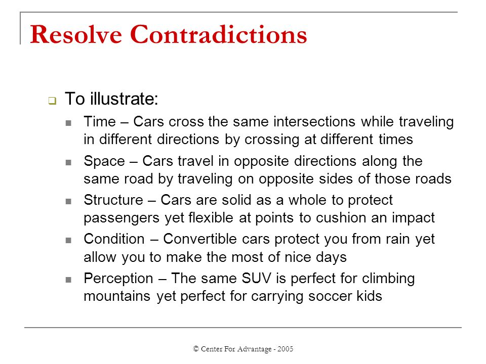 © Center For Advantage - 2005 Resolve Contradictions  To illustrate: Time – Cars cross the same intersections while traveling in different directions by crossing at different times Space – Cars travel in opposite directions along the same road by traveling on opposite sides of those roads Structure – Cars are solid as a whole to protect passengers yet flexible at points to cushion an impact Condition – Convertible cars protect you from rain yet allow you to make the most of nice days Perception – The same SUV is perfect for climbing mountains yet perfect for carrying soccer kids