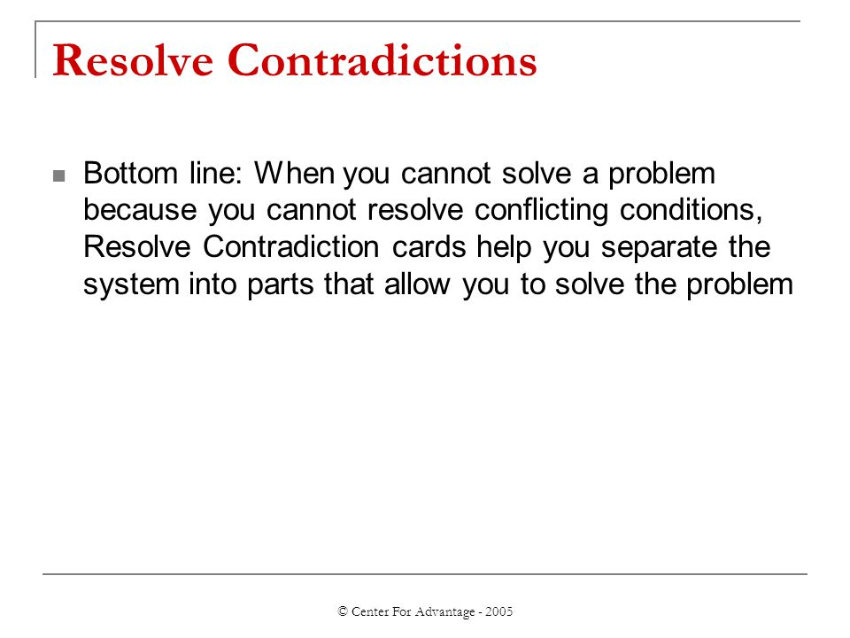 © Center For Advantage - 2005 Resolve Contradictions Bottom line: When you cannot solve a problem because you cannot resolve conflicting conditions, R