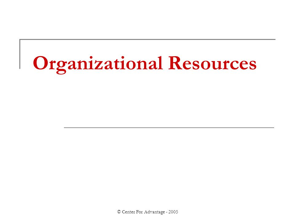 © Center For Advantage - 2005 Organizational Resources