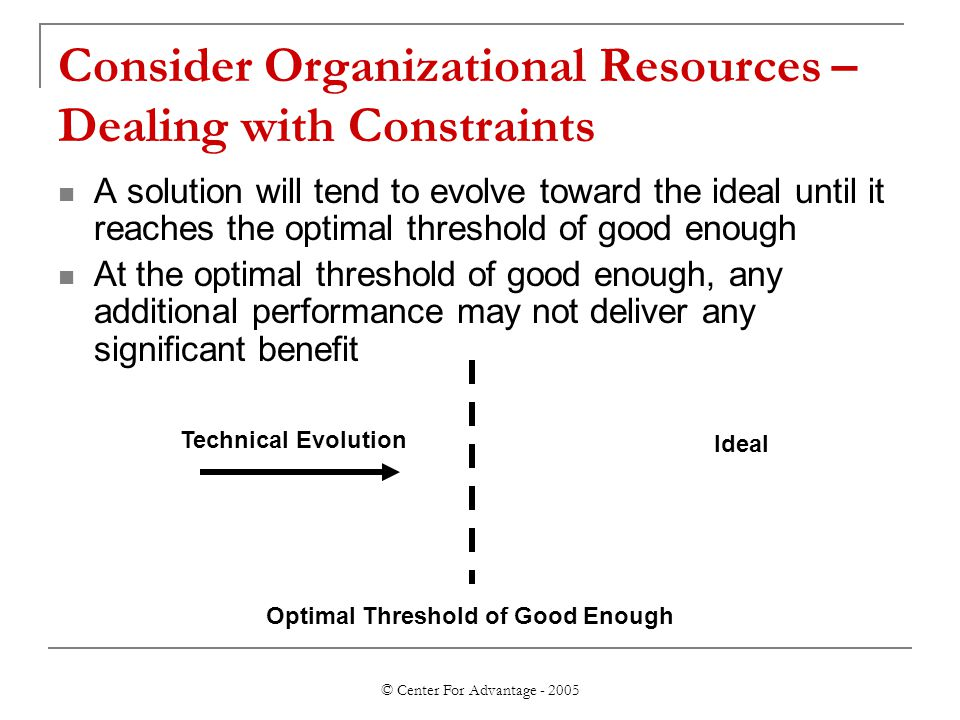 © Center For Advantage - 2005 Consider Organizational Resources – Dealing with Constraints A solution will tend to evolve toward the ideal until it reaches the optimal threshold of good enough At the optimal threshold of good enough, any additional performance may not deliver any significant benefit Optimal Threshold of Good Enough Ideal Technical Evolution