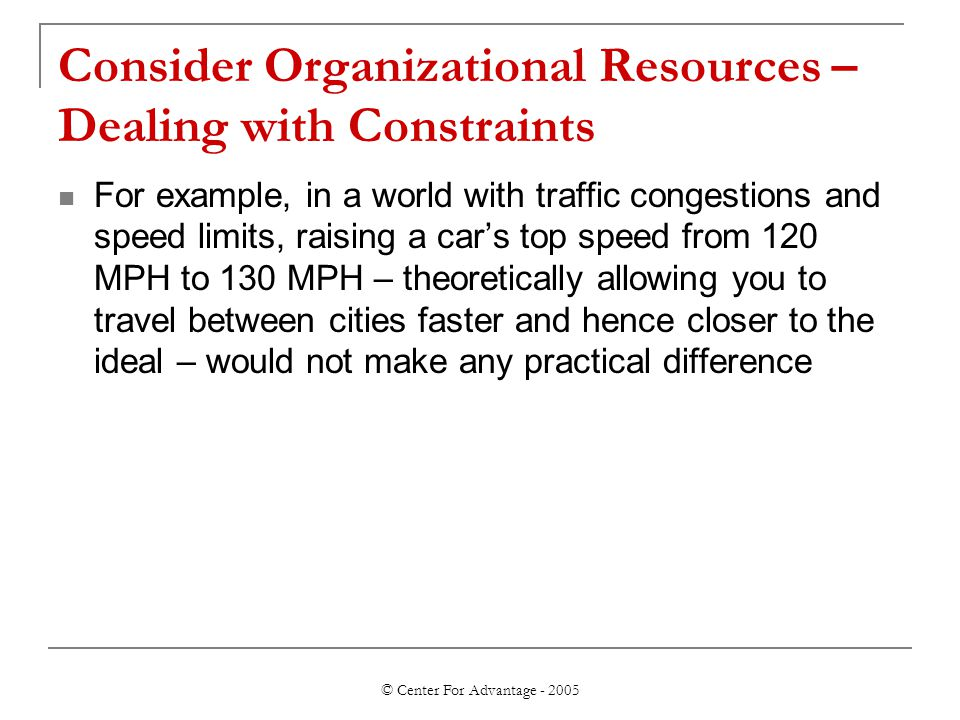 © Center For Advantage - 2005 Consider Organizational Resources – Dealing with Constraints For example, in a world with traffic congestions and speed