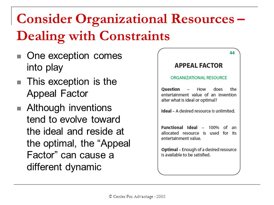 © Center For Advantage - 2005 Consider Organizational Resources – Dealing with Constraints One exception comes into play This exception is the Appeal Factor Although inventions tend to evolve toward the ideal and reside at the optimal, the Appeal Factor can cause a different dynamic